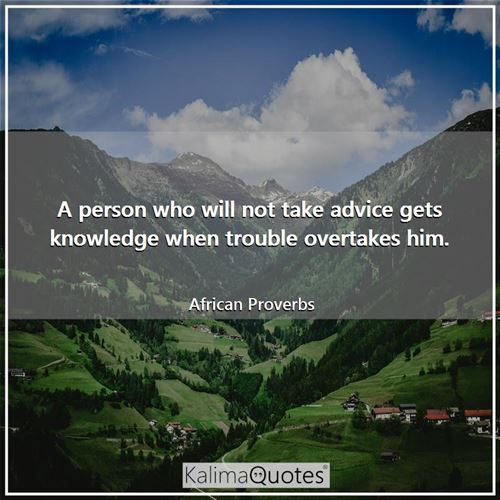 A person who will not take advice gets knowledge when trouble overtakes him.