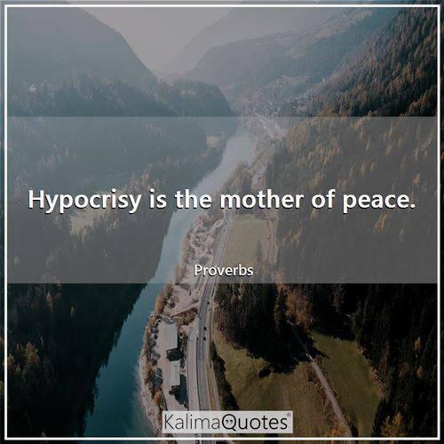 Hypocrisy is the mother of peace.