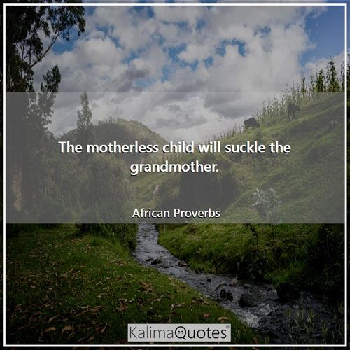 The motherless child will suckle the grandmother. - African Proverbs