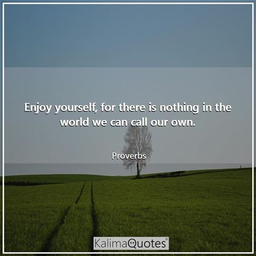 Enjoy yourself, for there is nothing in the world we can call our own. - Proverbs