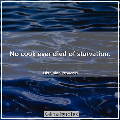 No cook ever died of starvation.