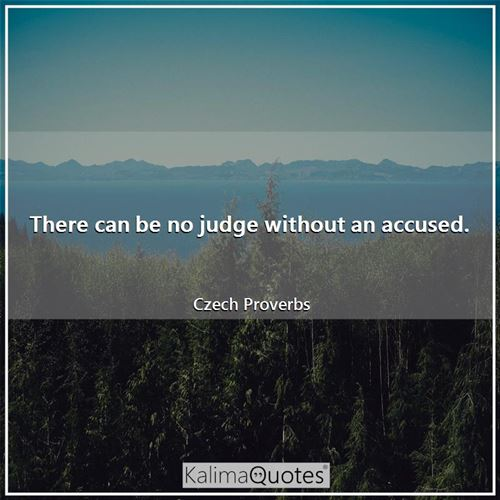 There can be no judge without an accused. - Czech Proverbs