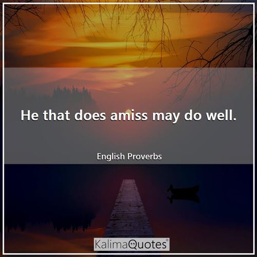 He that does amiss may do well. - English Proverbs