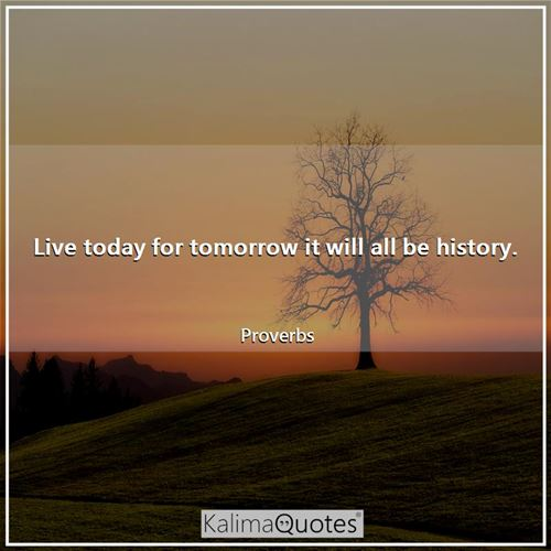 Live today for tomorrow it will all be history.