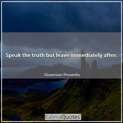 Speak the truth but leave immediately after.