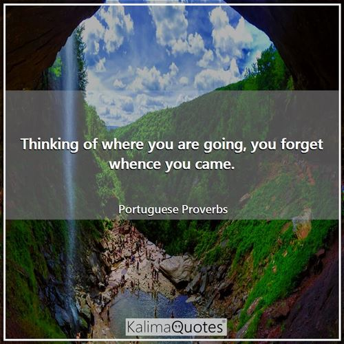 Thinking of where you are going, you forget whence you came.