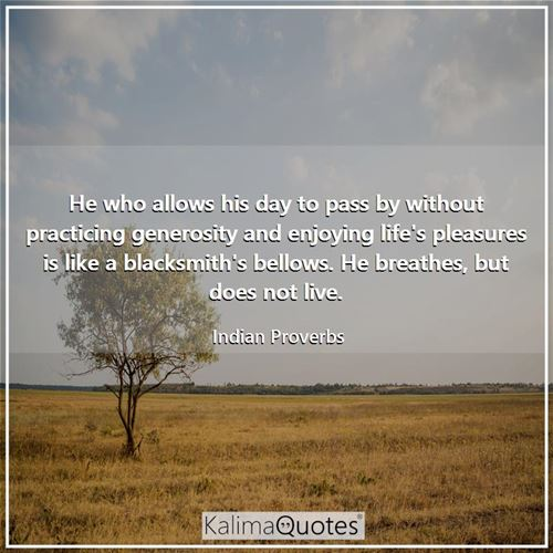 He who allows his day to pass by without practicing generosity and enjoying life's pleasures is like a blacksmith's bellows. He breathes, but does not live.