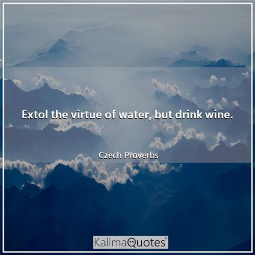 Extol the virtue of water, but drink wine.
