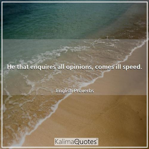 He that enquires all opinions, comes ill speed.