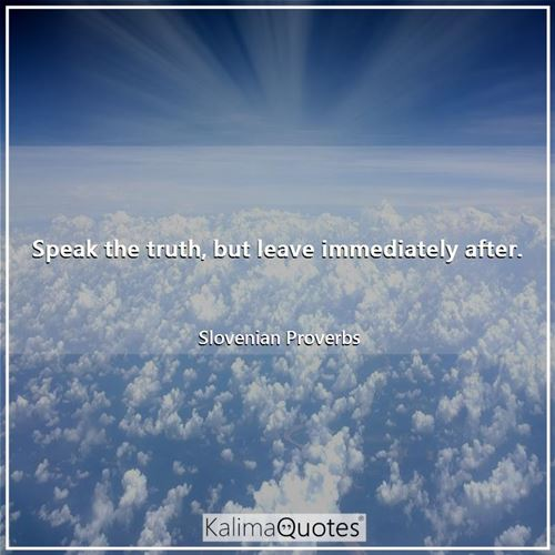 Speak the truth, but leave immediately after.