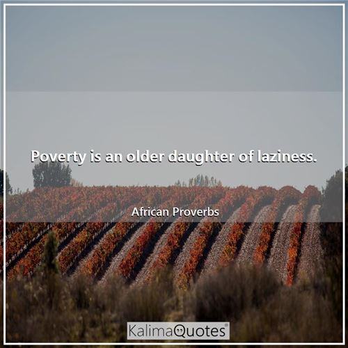 Poverty is an older daughter of laziness.