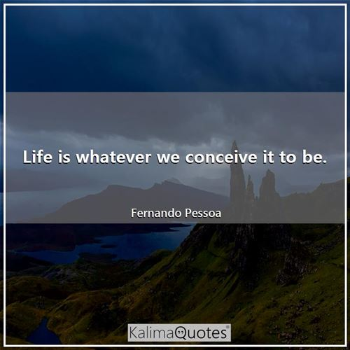 Life is whatever we conceive it to be. - Fernando Pessoa