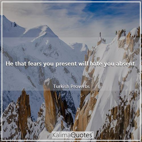 He that fears you present will hate you absent.