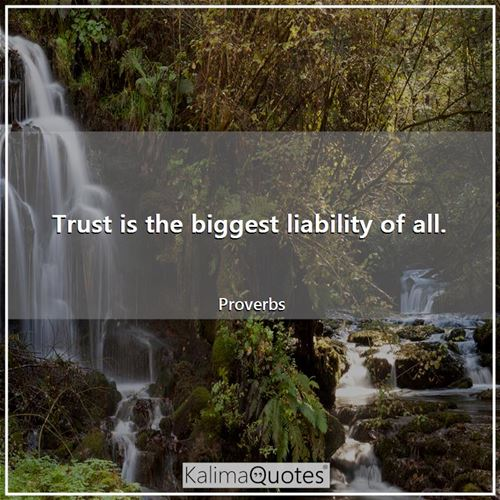 Trust is the biggest liability of all.