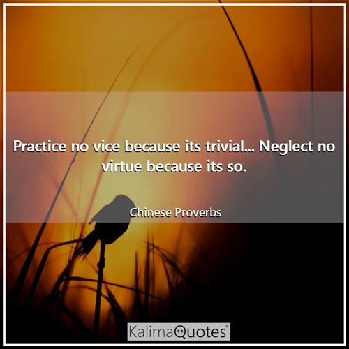 Practice no vice because its trivial... Neglect no virtue because its so.