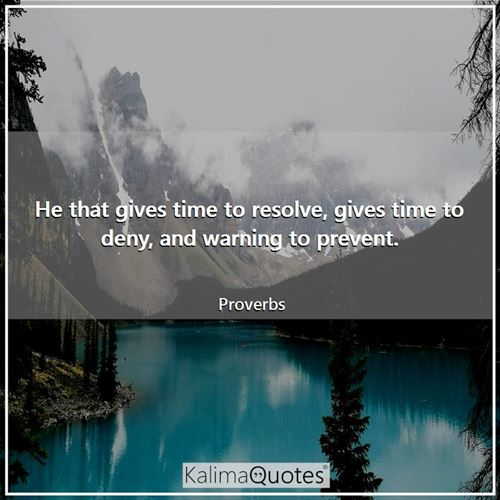 He that gives time to resolve, gives time to deny, and warning to prevent.