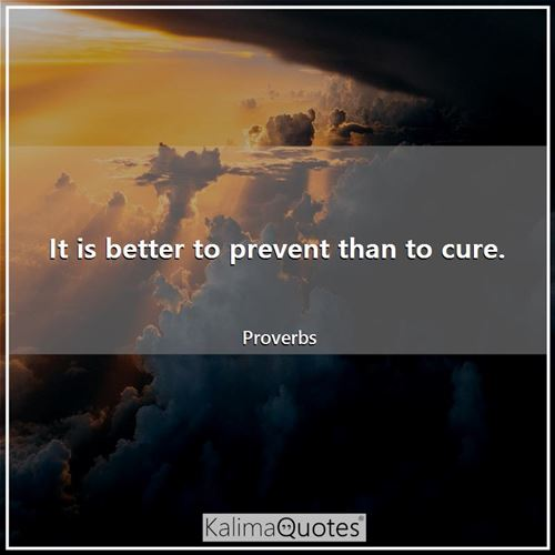 It is better to prevent than to cure.
