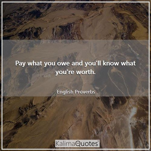 Pay what you owe and you'll know what you're worth.
