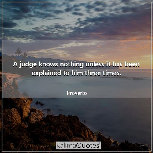 A judge knows nothing unless it has been explained to him three times.