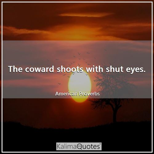 The coward shoots with shut eyes.