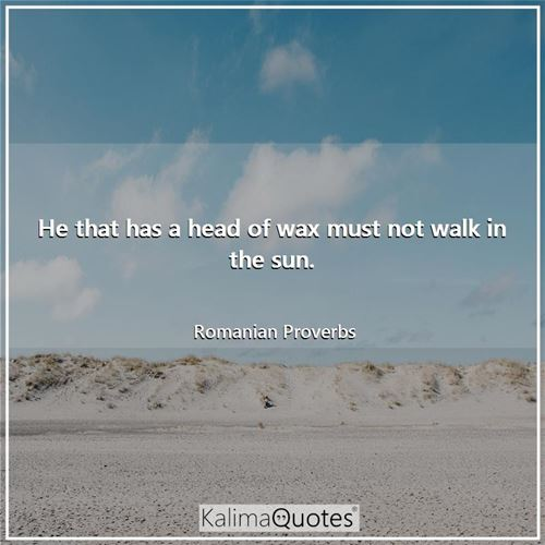 He that has a head of wax must not walk in the sun.