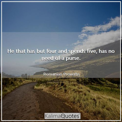 He that has but four and spends five, has no need of a purse.