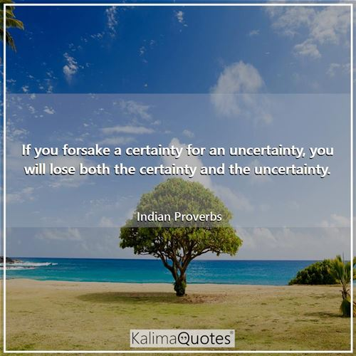 If you forsake a certainty for an uncertainty, you will lose both the certainty and the uncertainty.