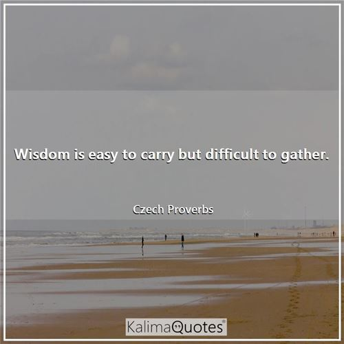 Wisdom is easy to carry but difficult to gather.