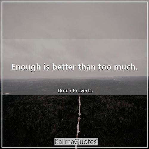 Enough is better than too much.
