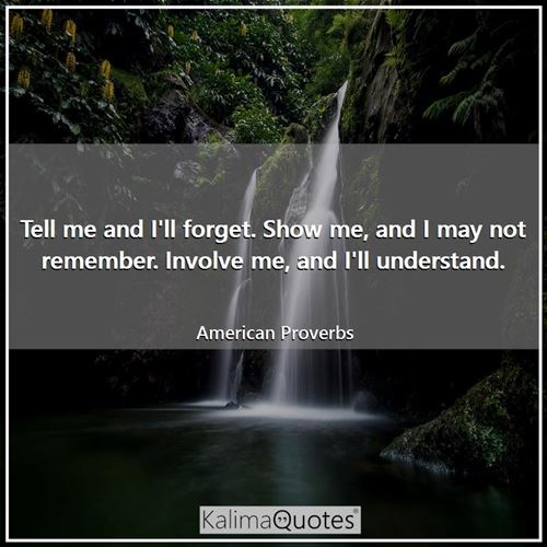 Tell me and I'll forget. Show me, and I may not remember. Involve me, and I'll understand.