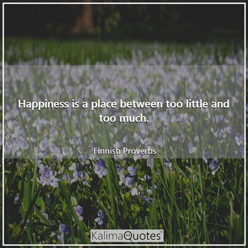 Happiness is a place between too little and too much.