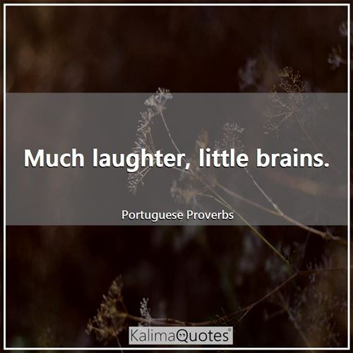 Much laughter, little brains.