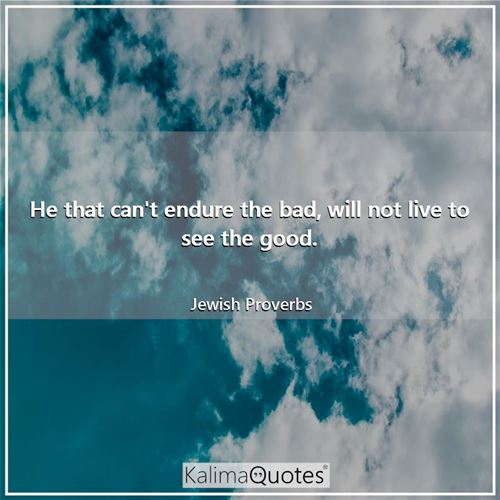 He that can't endure the bad, will not live to see the good.