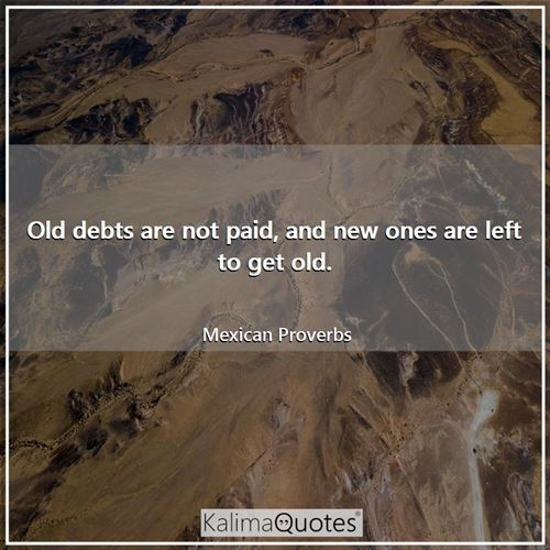 Old debts are not paid, and new ones are left to get old.