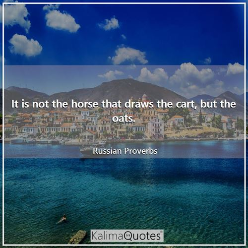 It is not the horse that draws the cart, but the oats.