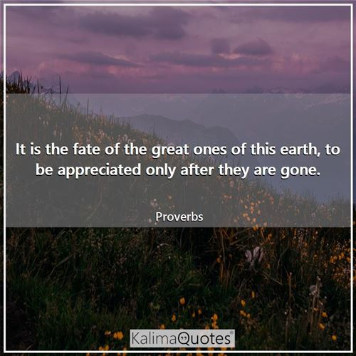 It is the fate of the great ones of this earth, to be appreciated only after they are gone.