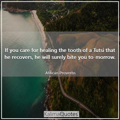 If you care for healing the tooth of a Tutsi that he recovers, he will surely bite you to-morrow.