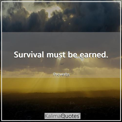 Survival must be earned.