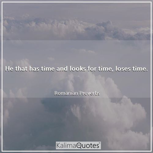He that has time and looks for time, loses time. - Romanian Proverbs
