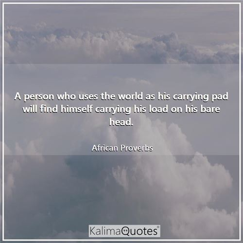 A person who uses the world as his carrying pad will find himself carrying his load on his bare head.