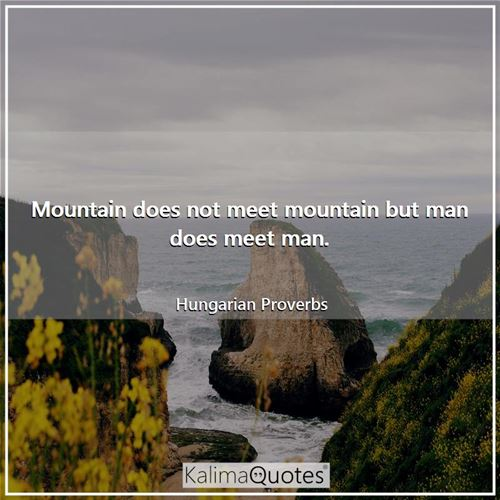Mountain does not meet mountain but man does meet man.