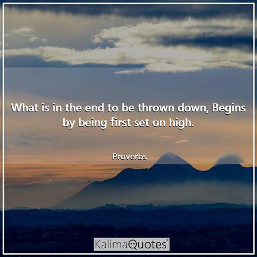 What is in the end to be thrown down, Begins by being first set on high.