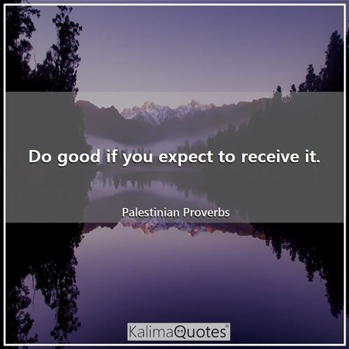 Do good if you expect to receive it.