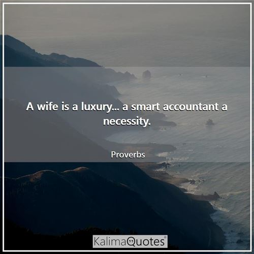 A wife is a luxury... a smart accountant a necessity.