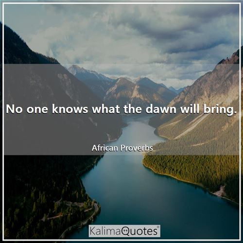 No one knows what the dawn will bring.