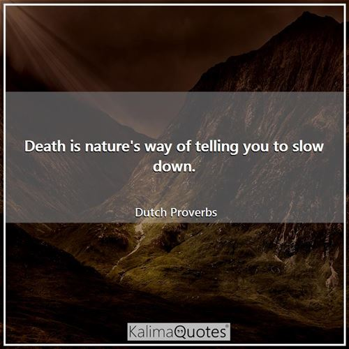 Death is nature's way of telling you to slow down.