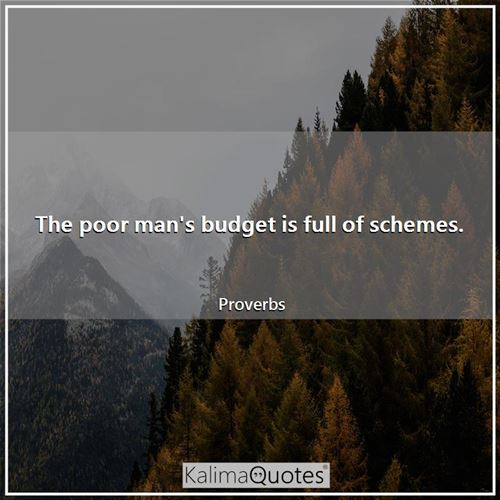 The poor man's budget is full of schemes.