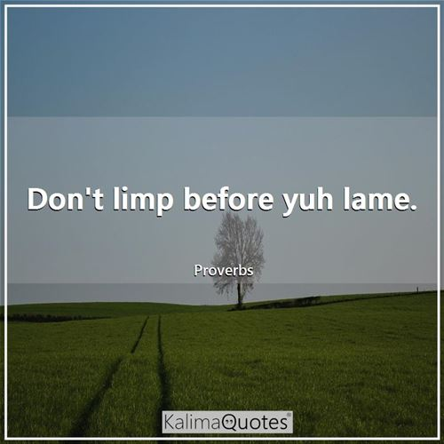 Don't limp before yuh lame.