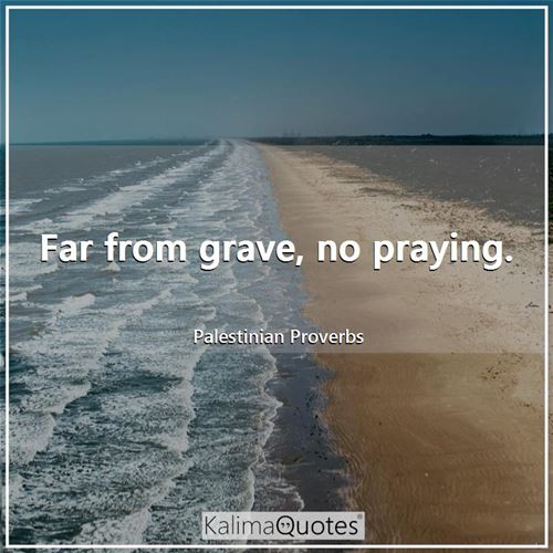 Far from grave, no praying.