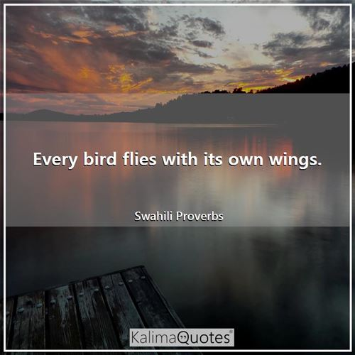 Every bird flies with its own wings.